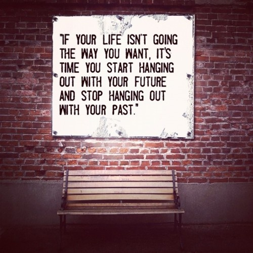 If you'r life isn't going the way you want, it's time to hang out with your future and stop hanging out with your past