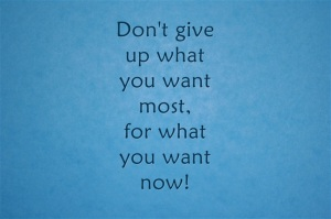 Dont give up what you want most, for what you want now.