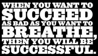 When you want to succeed as bad as you want to breathe, then you will be successful